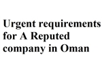 URGENT REQUIREMETNS FOR A REPUTED COMPANY IN OMAN